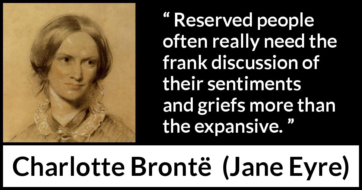 Charlotte Brontë quote about grief from Jane Eyre (16 October 1847) - Reserved people often really need the frank discussion of their sentiments and griefs more than the expansive.