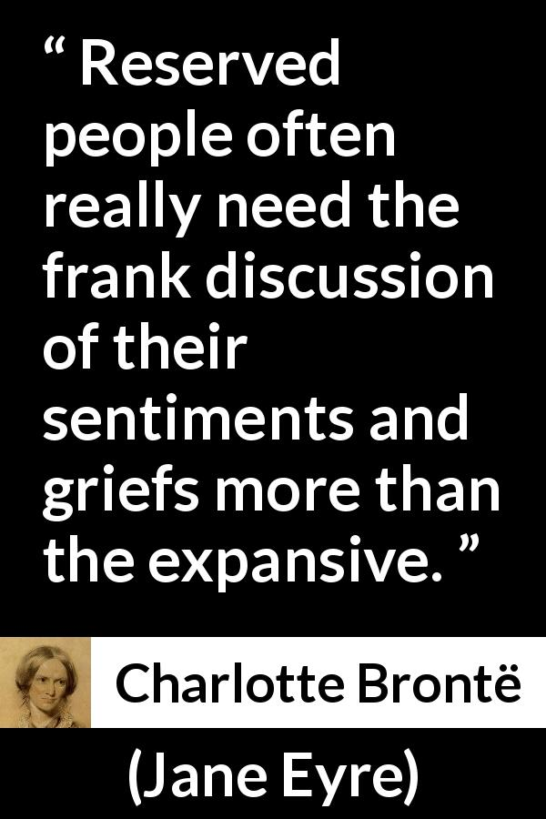 "Charlotte Brontë about grief (""Jane Eyre"", 16 October 1847) - Reserved people often really need the frank discussion of their sentiments and griefs more than the expansive."