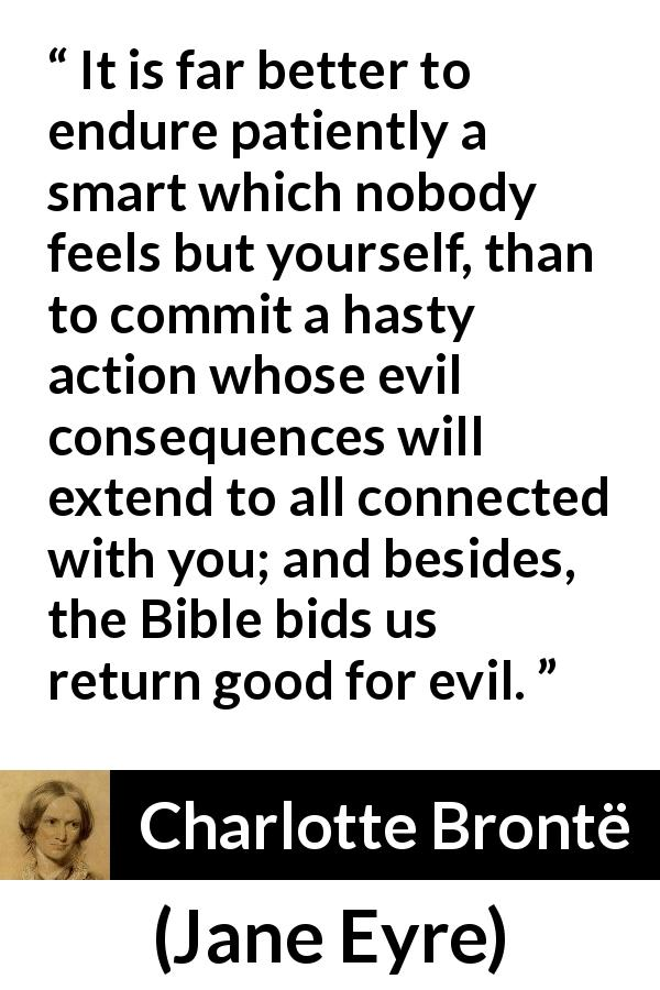 "Charlotte Brontë about grief (""Jane Eyre"", 16 October 1847) - It is far better to endure patiently a smart which nobody feels but yourself, than to commit a hasty action whose evil consequences will extend to all connected with you; and besides, the Bible bids us return good for evil."