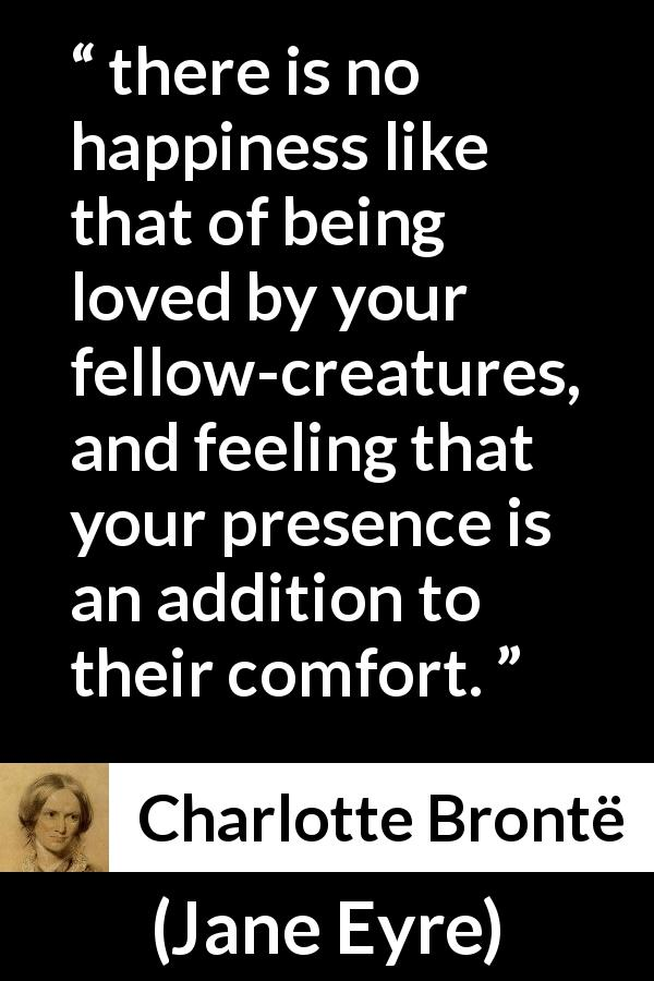 "Charlotte Brontë about happiness (""Jane Eyre"", 16 October 1847) - This was very pleasant; there is no happiness like that of being loved by your fellow-creatures, and feeling that your presence is an addition to their comfort."