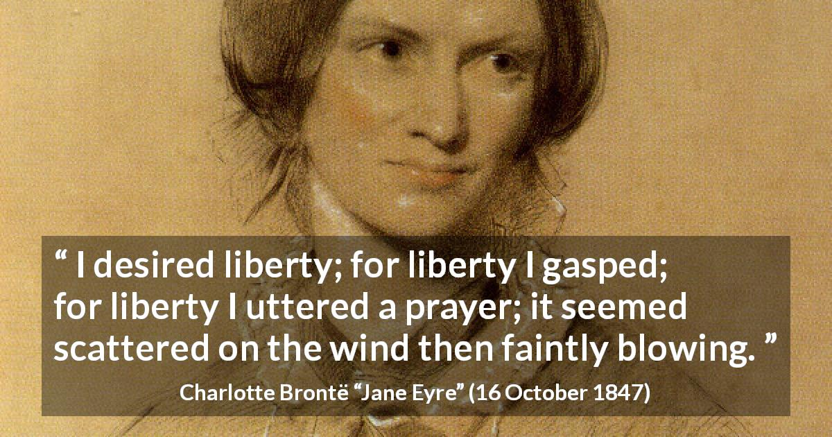 "Charlotte Brontë about liberty (""Jane Eyre"", 16 October 1847) - I desired liberty; for liberty I gasped; for liberty I uttered a prayer; it seemed scattered on the wind then faintly blowing."