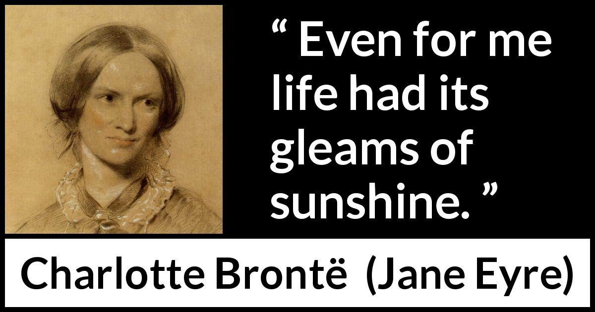 Charlotte Brontë - Jane Eyre - Even for me life had its gleams of sunshine.