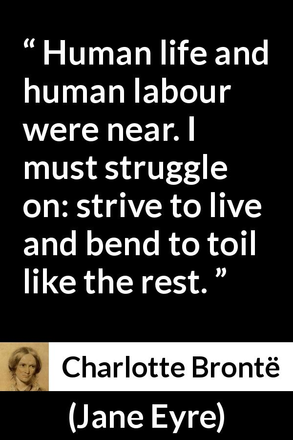 Charlotte Brontë - Jane Eyre - Human life and human labour were near. I must struggle on: strive to live and bend to toil like the rest.