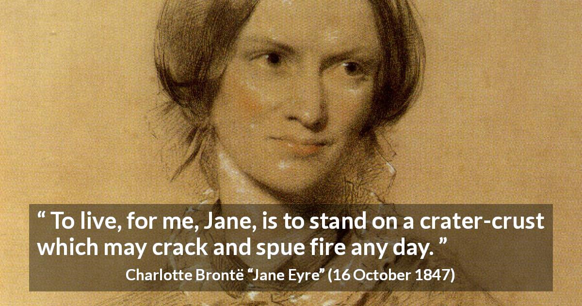 "Charlotte Brontë about life (""Jane Eyre"", 16 October 1847) - To live, for me, Jane, is to stand on a crater-crust which may crack and spue fire any day."
