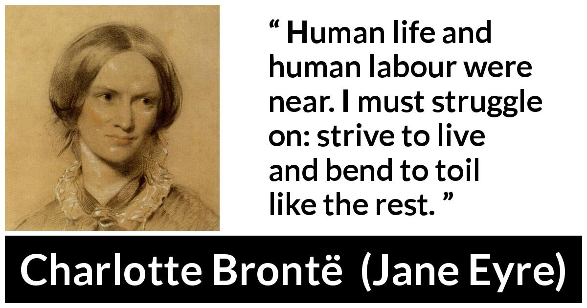 "Charlotte Brontë about life (""Jane Eyre"", 16 October 1847) - Human life and human labour were near. I must struggle on: strive to live and bend to toil like the rest."