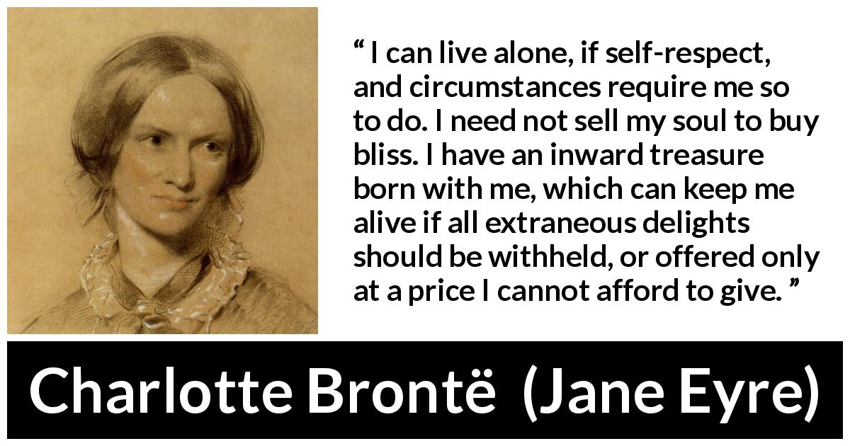 "Charlotte Brontë about loneliness (""Jane Eyre"", 16 October 1847) - I can live alone, if self-respect, and circumstances require me so to do. I need not sell my soul to buy bliss. I have an inward treasure born with me, which can keep me alive if all extraneous delights should be withheld, or offered only at a price I cannot afford to give."