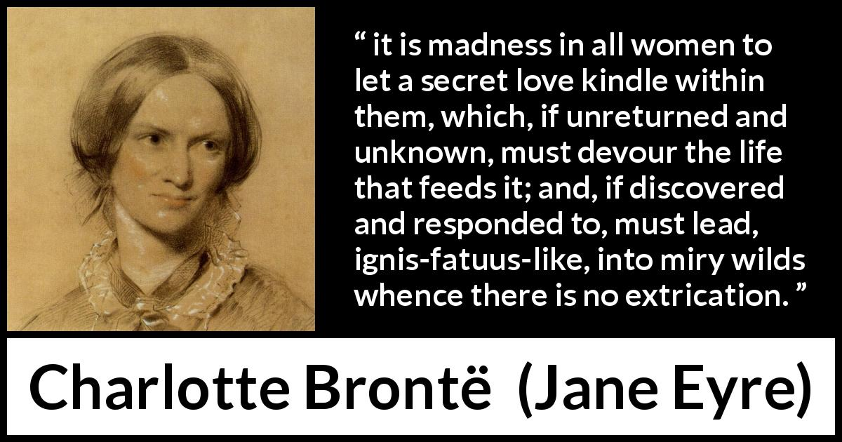 "Charlotte Brontë about love (""Jane Eyre"", 16 October 1847) - it is madness in all women to let a secret love kindle within them, which, if unreturned and unknown, must devour the life that feeds it; and, if discovered and responded to, must lead, ignis-fatuus-like, into miry wilds whence there is no extrication."