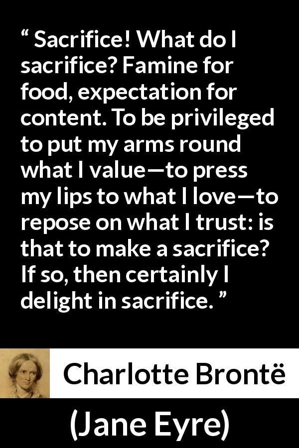 "Charlotte Brontë about love (""Jane Eyre"", 16 October 1847) - Sacrifice! What do I sacrifice? Famine for food, expectation for content. To be privileged to put my arms round what I value—to press my lips to what I love—to repose on what I trust: is that to make a sacrifice? If so, then certainly I delight in sacrifice."