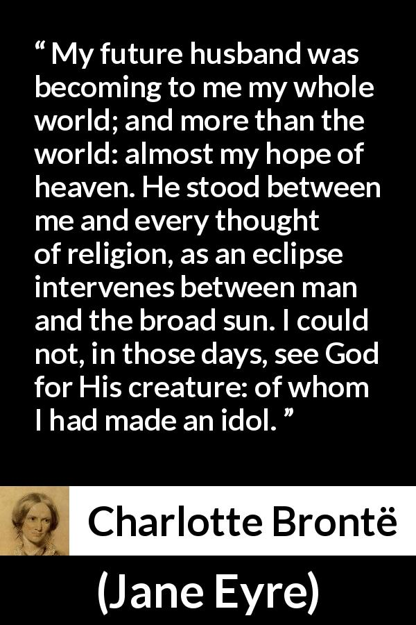 Charlotte Brontë quote about love from Jane Eyre (16 October 1847) - My future husband was becoming to me my whole world; and more than the world: almost my hope of heaven. He stood between me and every thought of religion, as an eclipse intervenes between man and the broad sun. I could not, in those days, see God for His creature: of whom I had made an idol.