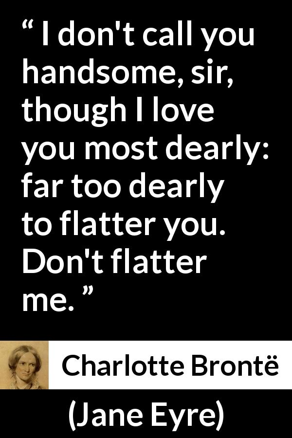 "Charlotte Brontë about love (""Jane Eyre"", 16 October 1847) - I don't call you handsome, sir, though I love you most dearly: far too dearly to flatter you. Don't flatter me."