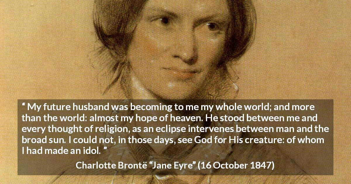 "Charlotte Brontë about love (""Jane Eyre"", 16 October 1847) - My future husband was becoming to me my whole world; and more than the world: almost my hope of heaven. He stood between me and every thought of religion, as an eclipse intervenes between man and the broad sun. I could not, in those days, see God for His creature: of whom I had made an idol."