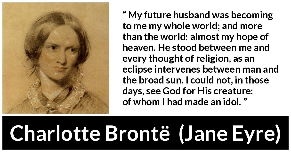 Charlotte Brontë - Jane Eyre - My future husband was becoming to me my whole world; and more than the world: almost my hope of heaven. He stood between me and every thought of religion, as an eclipse intervenes between man and the broad sun. I could not, in those days, see God for His creature: of whom I had made an idol.