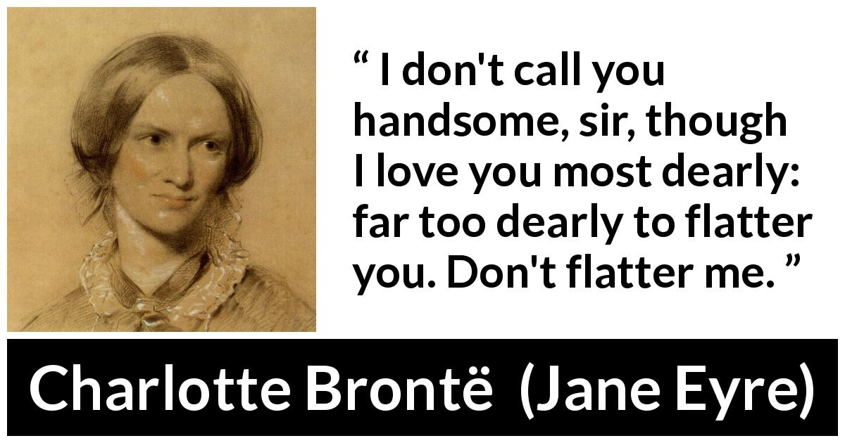Charlotte Brontë quote about love from Jane Eyre (16 October 1847) - I don't call you handsome, sir, though I love you most dearly: far too dearly to flatter you. Don't flatter me.