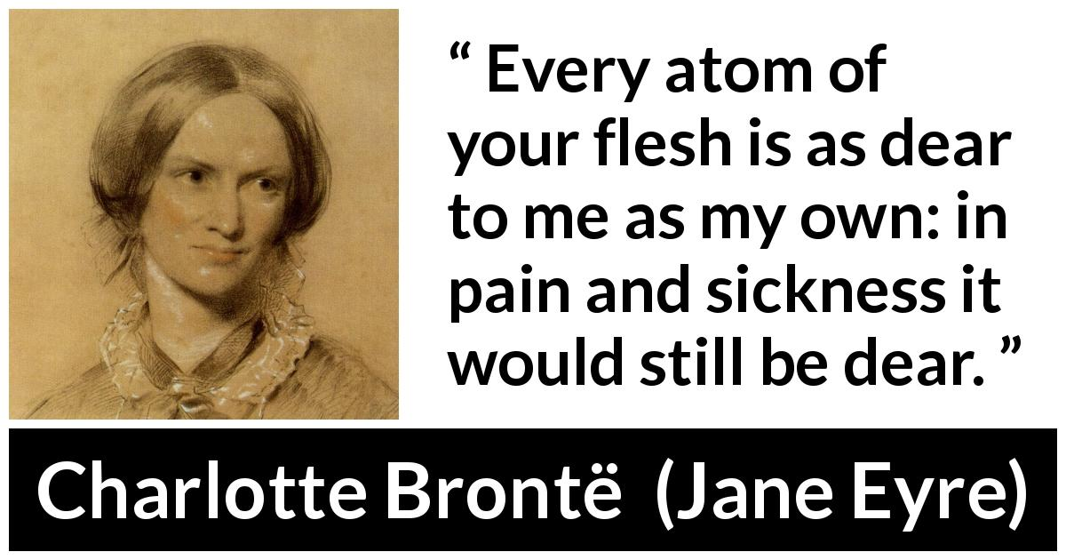 Charlotte Brontë quote about love from Jane Eyre (16 October 1847) - Every atom of your flesh is as dear to me as my own: in pain and sickness it would still be dear.