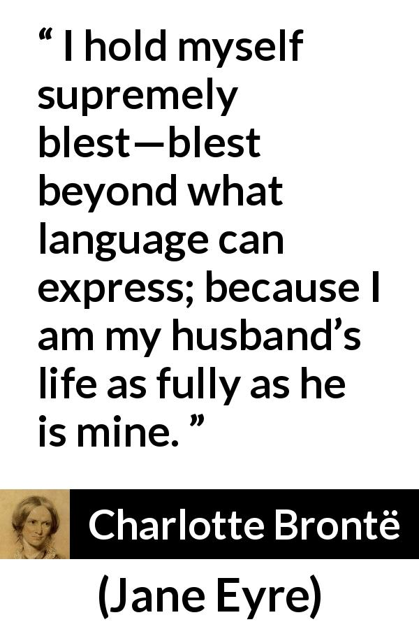 "Charlotte Brontë about love (""Jane Eyre"", 16 October 1847) - I hold myself supremely blest—blest beyond what language can express; because I am my husband's life as fully as he is mine."