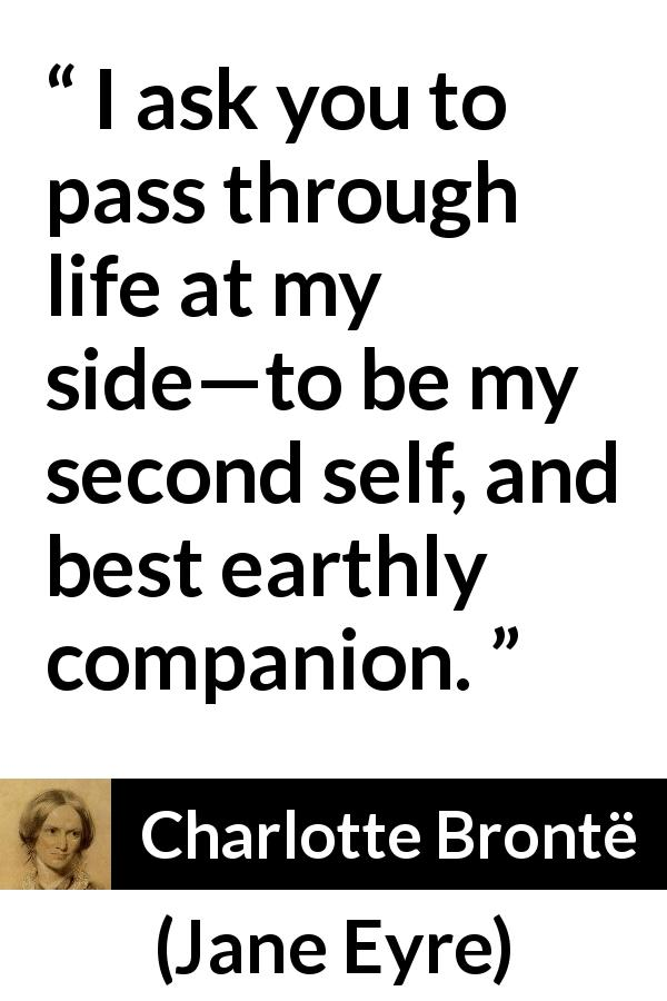 "Charlotte Brontë about love (""Jane Eyre"", 16 October 1847) - I ask you to pass through life at my side—to be my second self, and best earthly companion."
