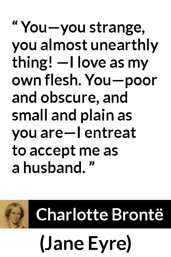 "Charlotte Brontë about love (""Jane Eyre"", 16 October 1847) - You—you strange, you almost unearthly thing! —I love as my own flesh. You—poor and obscure, and small and plain as you are—I entreat to accept me as a husband."