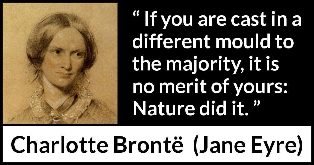 Charlotte Brontë quote about nature from Jane Eyre (16 October 1847) - If you are cast in a different mould to the majority, it is no merit of yours: Nature did it.