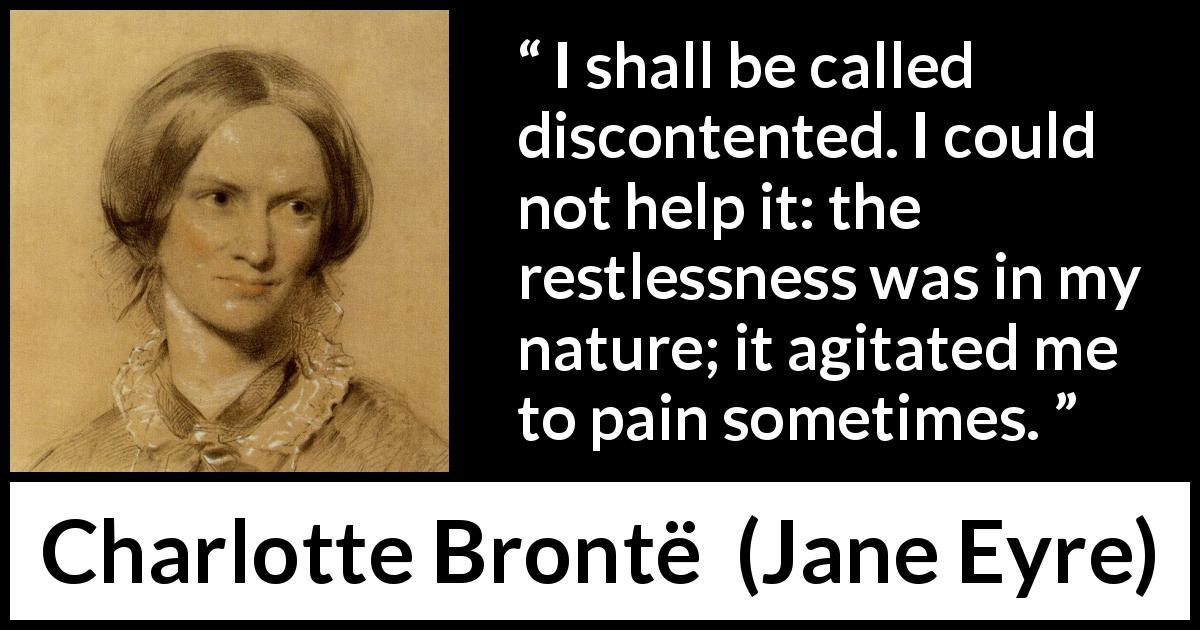 Charlotte Brontë - Jane Eyre - I shall be called discontented. I could not help it: the restlessness was in my nature; it agitated me to pain sometimes.