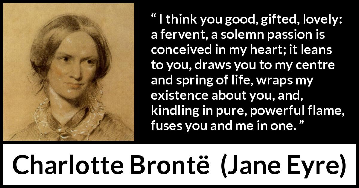 "Charlotte Brontë about passion (""Jane Eyre"", 16 October 1847) - I think you good, gifted, lovely: a fervent, a solemn passion is conceived in my heart; it leans to you, draws you to my centre and spring of life, wraps my existence about you, and, kindling in pure, powerful flame, fuses you and me in one."