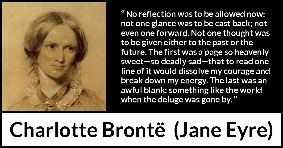"Charlotte Brontë about past (""Jane Eyre"", 16 October 1847) - No reflection was to be allowed now: not one glance was to be cast back; not even one forward. Not one thought was to be given either to the past or the future. The first was a page so heavenly sweet—so deadly sad—that to read one line of it would dissolve my courage and break down my energy. The last was an awful blank: something like the world when the deluge was gone by."