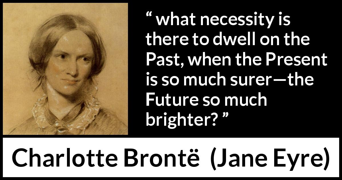 "Charlotte Brontë about past (""Jane Eyre"", 16 October 1847) - what necessity is there to dwell on the Past, when the Present is so much surer—the Future so much brighter?"