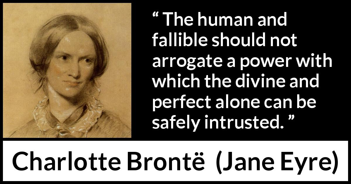 Charlotte Brontë - Jane Eyre - The human and fallible should not arrogate a power with which the divine and perfect alone can be safely intrusted.