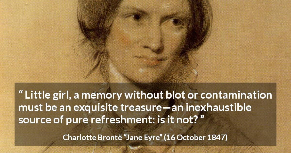 "Charlotte Brontë about purity (""Jane Eyre"", 16 October 1847) - Little girl, a memory without blot or contamination must be an exquisite treasure—an inexhaustible source of pure refreshment: is it not?"