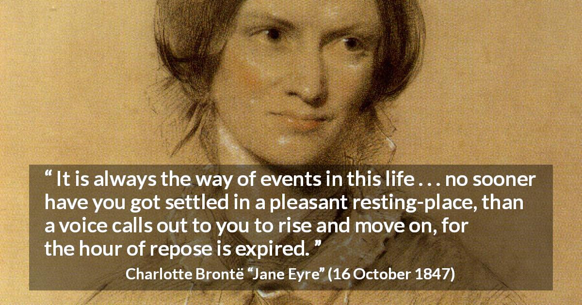 "Charlotte Brontë about rest (""Jane Eyre"", 16 October 1847) - It is always the way of events in this life . . . no sooner have you got settled in a pleasant resting-place, than a voice calls out to you to rise and move on, for the hour of repose is expired."