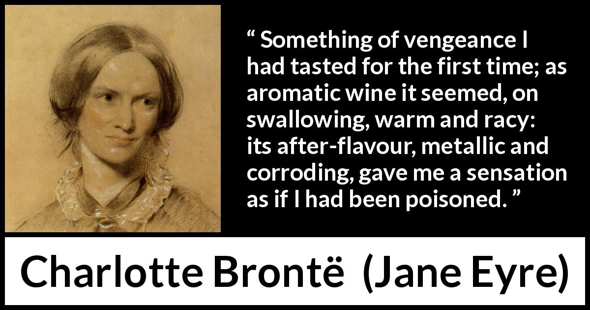 "Charlotte Brontë about revenge (""Jane Eyre"", 16 October 1847) - Something of vengeance I had tasted for the first time; as aromatic wine it seemed, on swallowing, warm and racy: its after-flavour, metallic and corroding, gave me a sensation as if I had been poisoned."