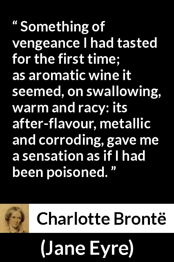 Charlotte Brontë quote about revenge from Jane Eyre (16 October 1847) - Something of vengeance I had tasted for the first time; as aromatic wine it seemed, on swallowing, warm and racy: its after-flavour, metallic and corroding, gave me a sensation as if I had been poisoned.
