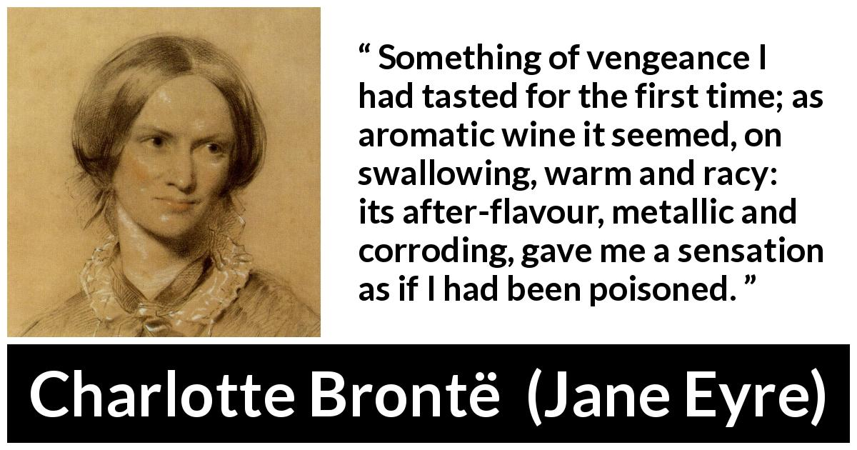 Charlotte Brontë - Jane Eyre - Something of vengeance I had tasted for the first time; as aromatic wine it seemed, on swallowing, warm and racy: its after-flavour, metallic and corroding, gave me a sensation as if I had been poisoned.