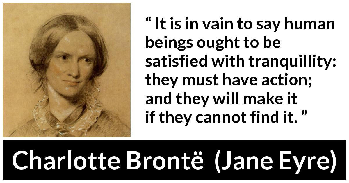 "Charlotte Brontë about satisfaction (""Jane Eyre"", 16 October 1847) - It is in vain to say human beings ought to be satisfied with tranquillity: they must have action; and they will make it if they cannot find it."