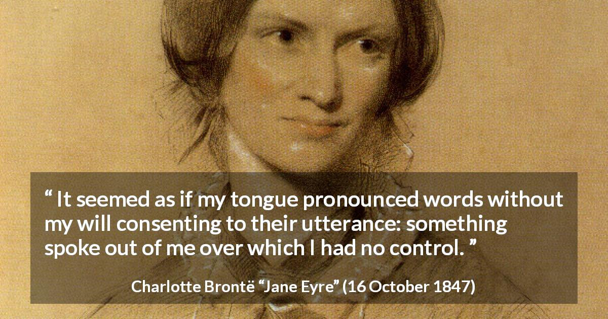 "Charlotte Brontë about speech (""Jane Eyre"", 16 October 1847) - It seemed as if my tongue pronounced words without my will consenting to their utterance: something spoke out of me over which I had no control."