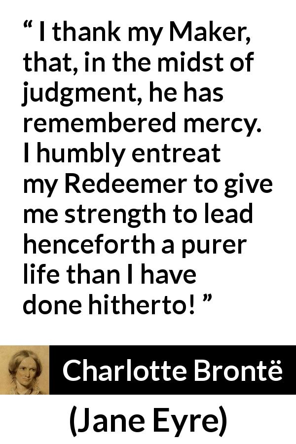 "Charlotte Brontë about strength (""Jane Eyre"", 16 October 1847) - I thank my Maker, that, in the midst of judgment, he has remembered mercy. I humbly entreat my Redeemer to give me strength to lead henceforth a purer life than I have done hitherto!"