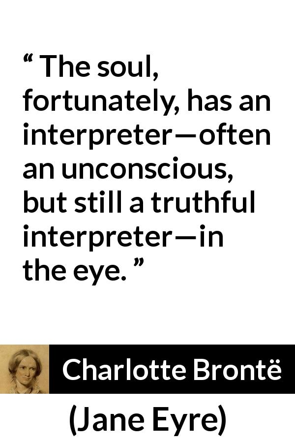 "Charlotte Brontë about truth (""Jane Eyre"", 16 October 1847) - The soul, fortunately, has an interpreter—often an unconscious, but still a truthful interpreter—in the eye."
