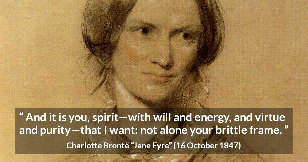 "Charlotte Brontë about will (""Jane Eyre"", 16 October 1847) - And it is you, spirit—with will and energy, and virtue and purity—that I want: not alone your brittle frame."