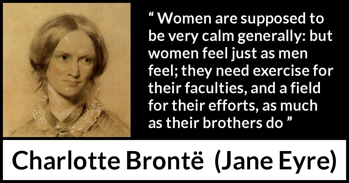 "Charlotte Brontë about women (""Jane Eyre"", 16 October 1847) - Women are supposed to be very calm generally: but women feel just as men feel; they need exercise for their faculties, and a field for their efforts, as much as their brothers do"