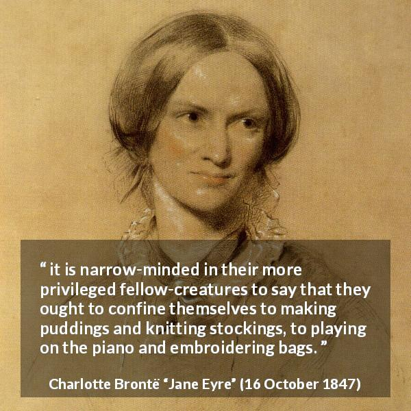 "Charlotte Brontë about women (""Jane Eyre"", 16 October 1847) - it is narrow-minded in their more privileged fellow-creatures to say that they ought to confine themselves to making puddings and knitting stockings, to playing on the piano and embroidering bags."