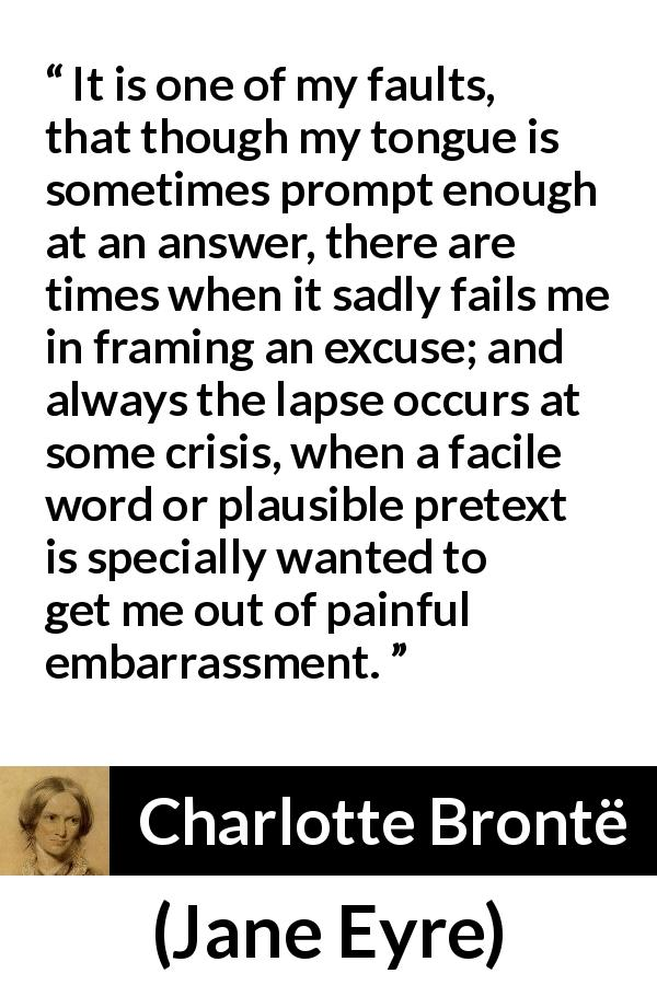Charlotte Brontë - Jane Eyre - It is one of my faults, that though my tongue is sometimes prompt enough at an answer, there are times when it sadly fails me in framing an excuse; and always the lapse occurs at some crisis, when a facile word or plausible pretext is specially wanted to get me out of painful embarrassment.