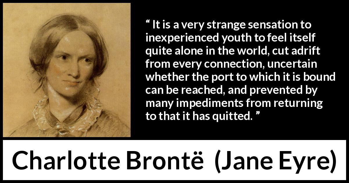 Charlotte Brontë - Jane Eyre - It is a very strange sensation to inexperienced youth to feel itself quite alone in the world, cut adrift from every connection, uncertain whether the port to which it is bound can be reached, and prevented by many impediments from returning to that it has quitted.