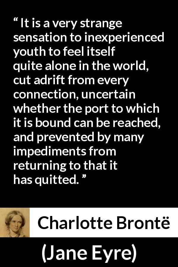 "Charlotte Brontë about youth (""Jane Eyre"", 16 October 1847) - It is a very strange sensation to inexperienced youth to feel itself quite alone in the world, cut adrift from every connection, uncertain whether the port to which it is bound can be reached, and prevented by many impediments from returning to that it has quitted."
