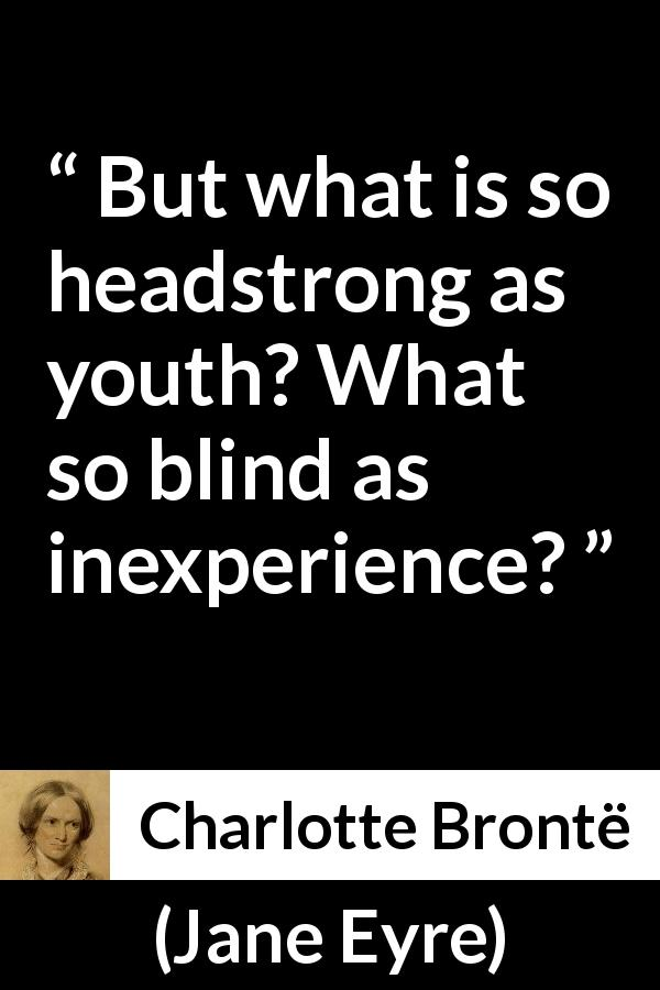 Charlotte Brontë - Jane Eyre - But what is so headstrong as youth? What so blind as inexperience?