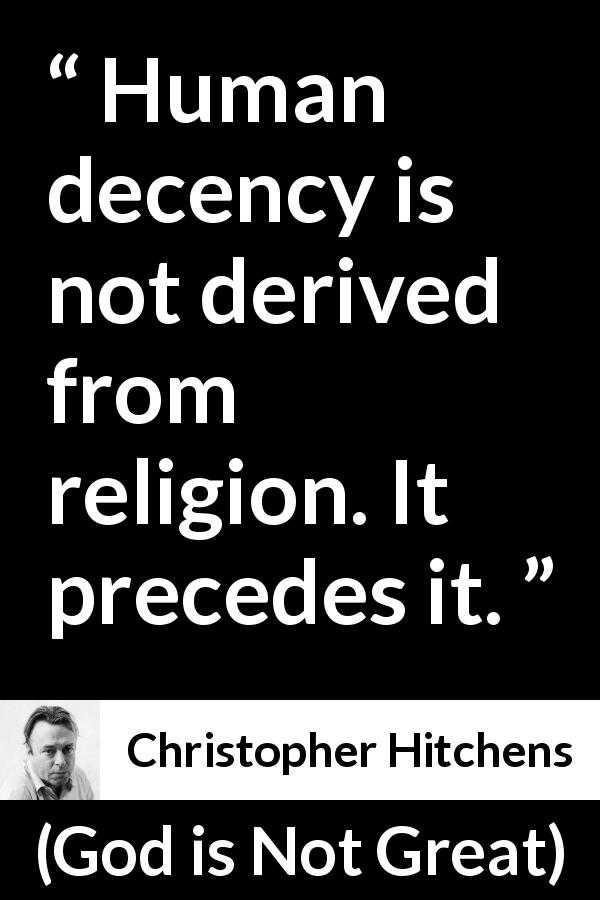 "Christopher Hitchens about decency (""God is Not Great"", 2007) - Human decency is not derived from religion. It precedes it."