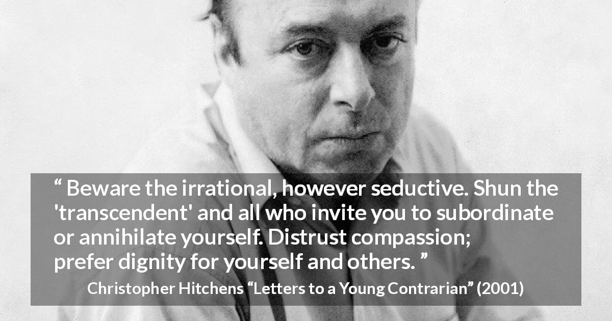 "Christopher Hitchens about dignity (""Letters to a Young Contrarian"", 2001) - Beware the irrational, however seductive. Shun the 'transcendent' and all who invite you to subordinate or annihilate yourself. Distrust compassion; prefer dignity for yourself and others."