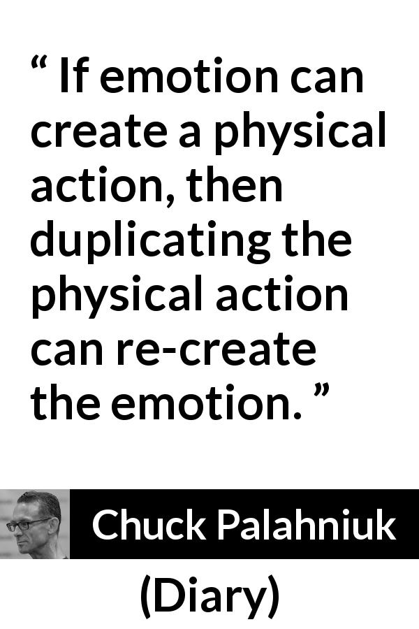 "Chuck Palahniuk about action (""Diary"", 2003) - If emotion can create a physical action, then duplicating the physical action can re-create the emotion."