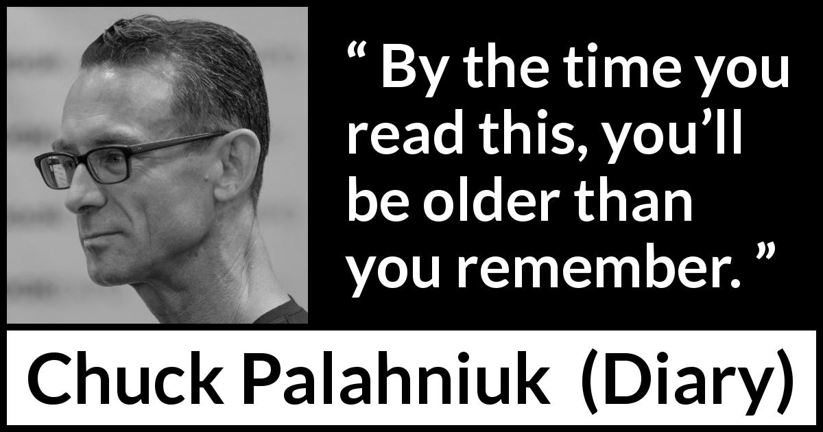 "Chuck Palahniuk about age (""Diary"", 2003) - By the time you read this, you'll be older than you remember."