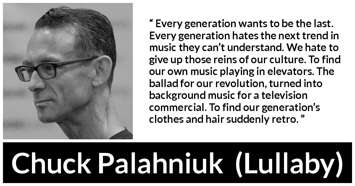 "Chuck Palahniuk about age (""Lullaby"", 2002) - Every generation wants to be the last. Every generation hates the next trend in music they can't understand. We hate to give up those reins of our culture. To find our own music playing in elevators. The ballad for our revolution, turned into background music for a television commercial. To find our generation's clothes and hair suddenly retro."