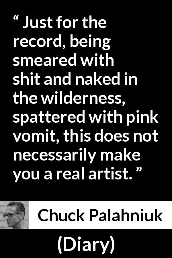 "Chuck Palahniuk about appearance (""Diary"", 2003) - Just for the record, being smeared with shit and naked in the wilderness, spattered with pink vomit, this does not necessarily make you a real artist."
