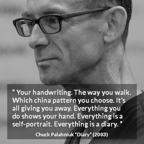 "Chuck Palahniuk about appearance (""Diary"", 2003) - Your handwriting. The way you walk. Which china pattern you choose. It's all giving you away. Everything you do shows your hand. Everything is a self-portrait. Everything is a diary."